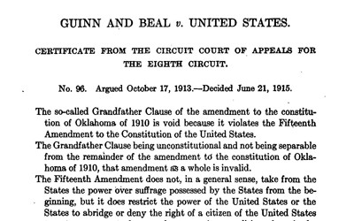 "The 1914 Supreme Court ruling, given by Chief Justice Edward White, which outlawed the ""Grandfather Clause"" and any ""literacy test"" enacted in the Oklahoma State Constitution and its amendments, and affirmed the conviction of election officials who denied African Americans the ability to vote.  These restrictions were being used for several years to deny African Americans the right to vote despite the US Constitution's 15th Amendment."