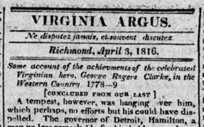 The Virginia Argus printed the second part of its story about George Rogers Clark in 1816 telling of his heroic efforts to secure forts in the Northwest.